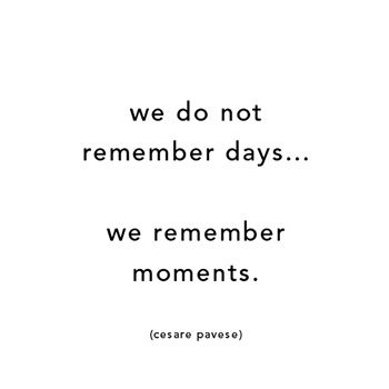 moments-pavese-We do not remember days... we remember moments.