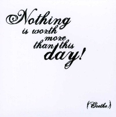 nothing-goethe-Nothing is worth more than the day.