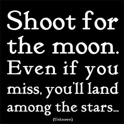 Shoot for the moon. Even if you miss, you