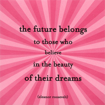 the-future-eleanor-roosevelt-posters -the future belongs to those who belive in the beauty of their dreams.