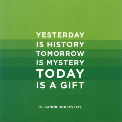 today-eleanor-roosevelt-yesterday is history. tomorrow is mystery. today is a gift.